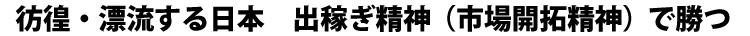彷徨・漂流する日本 出稼ぎ精神(市場開拓精神)で勝つ