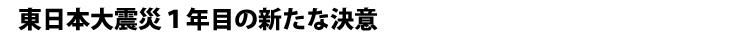 東日本大震災1年目の新たな決意